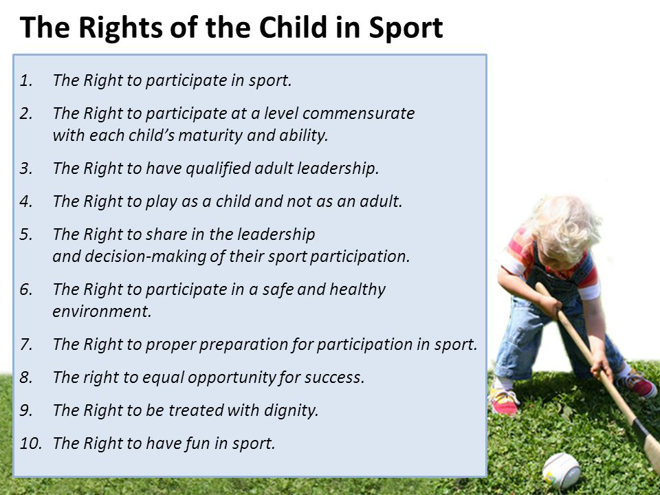 1.The Right to participate in sport. 2.The Right to participate at a level commensurate with each childs maturity and ability. 3.The Right to have qua
