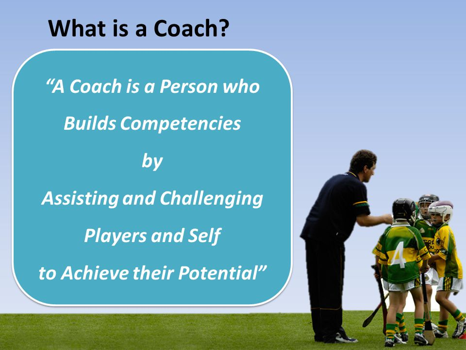 What is a Coach? A Coach is a Person who Builds Competencies by Assisting and Challenging Players and Self to Achieve their Potential A Coach is a Per