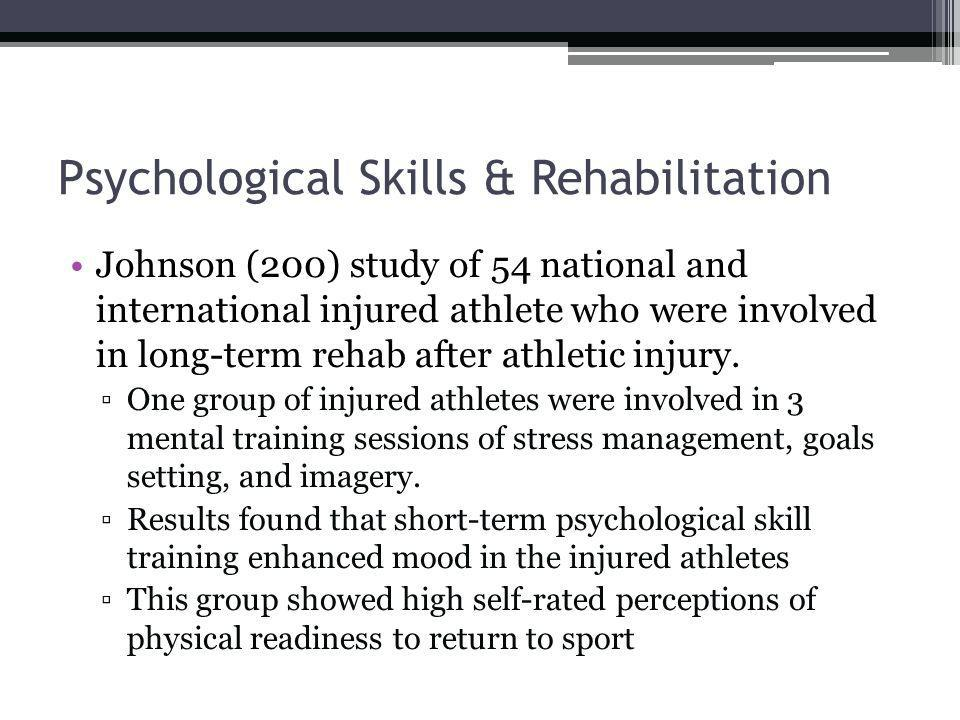 Psychological Skills & Rehabilitation Johnson (200) study of 54 national and international injured athlete who were involved in long-term rehab after