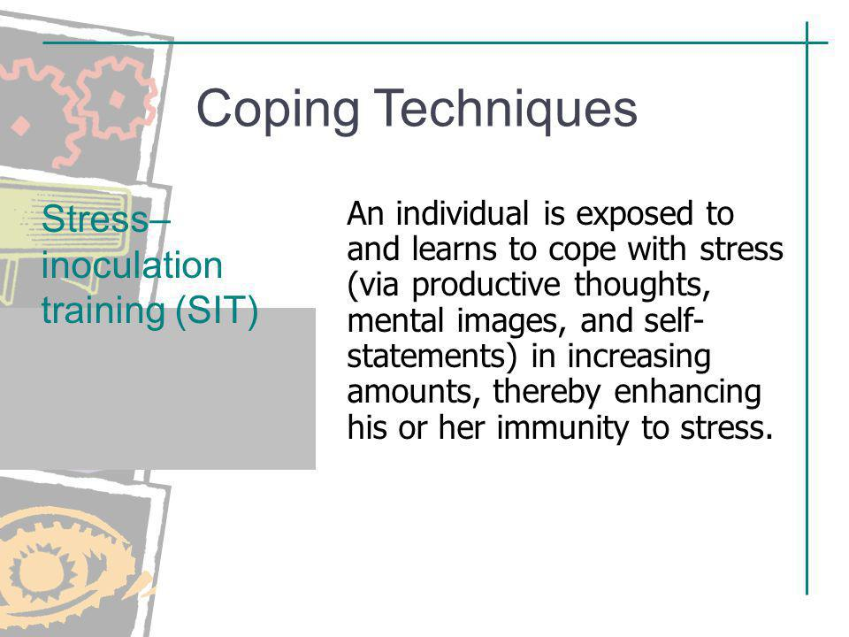 Coping Techniques An individual is exposed to and learns to cope with stress (via productive thoughts, mental images, and self- statements) in increas