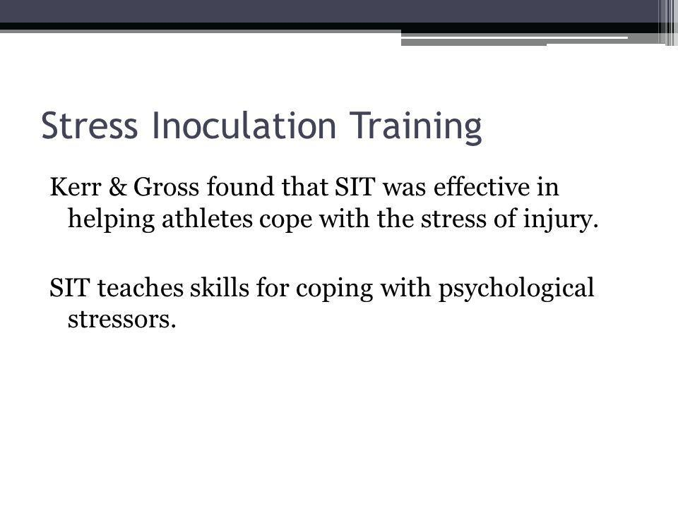 Stress Inoculation Training Kerr & Gross found that SIT was effective in helping athletes cope with the stress of injury. SIT teaches skills for copin