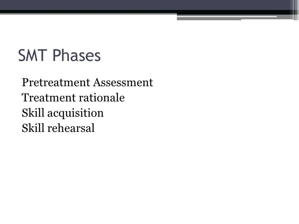 SMT Phases Pretreatment Assessment Treatment rationale Skill acquisition Skill rehearsal