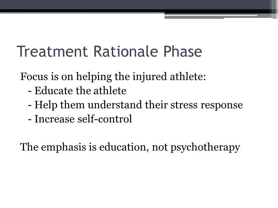 Treatment Rationale Phase Focus is on helping the injured athlete: - Educate the athlete - Help them understand their stress response - Increase self-