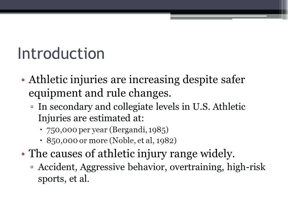Introduction Athletic injuries are increasing despite safer equipment and rule changes. In secondary and collegiate levels in U.S. Athletic Injuries a