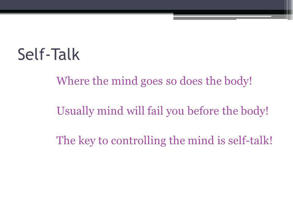 Self-Talk Where the mind goes so does the body! Usually mind will fail you before the body! The key to controlling the mind is self-talk!