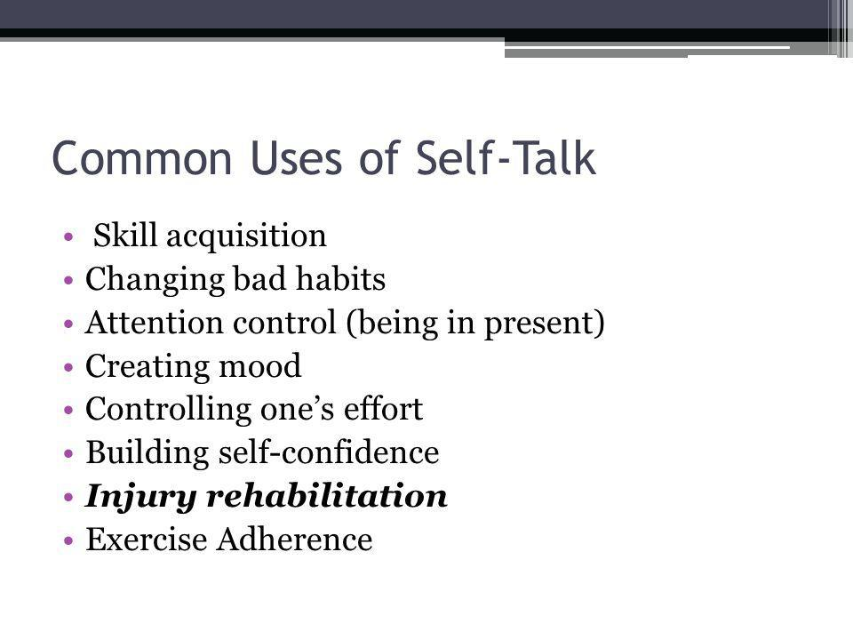 Common Uses of Self-Talk Skill acquisition Changing bad habits Attention control (being in present) Creating mood Controlling ones effort Building sel