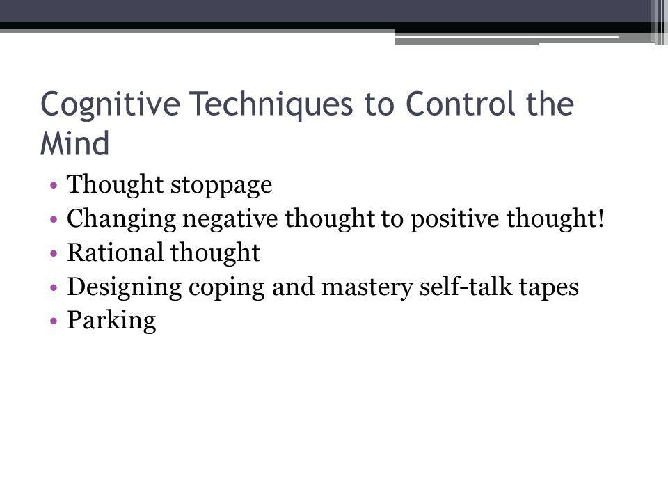 Cognitive Techniques to Control the Mind Thought stoppage Changing negative thought to positive thought! Rational thought Designing coping and mastery