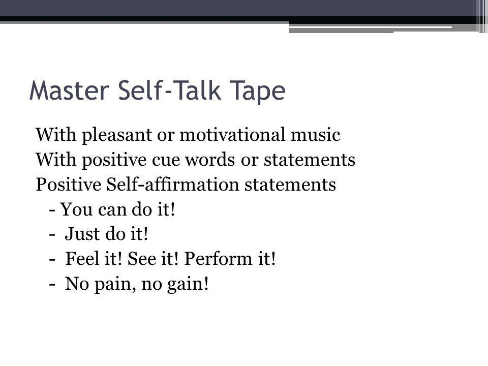 Master Self-Talk Tape With pleasant or motivational music With positive cue words or statements Positive Self-affirmation statements - You can do it!