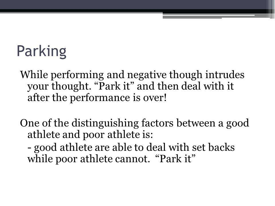 Parking While performing and negative though intrudes your thought. Park it and then deal with it after the performance is over! One of the distinguis