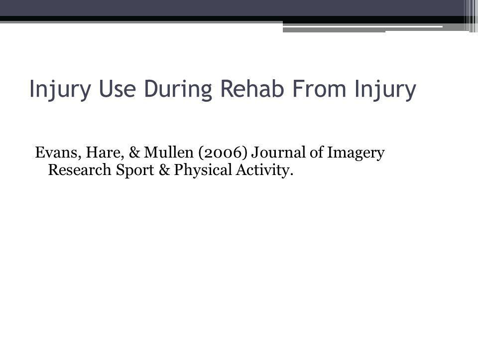 Injury Use During Rehab From Injury Evans, Hare, & Mullen (2006) Journal of Imagery Research Sport & Physical Activity.