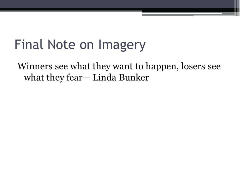 Final Note on Imagery Winners see what they want to happen, losers see what they fear Linda Bunker