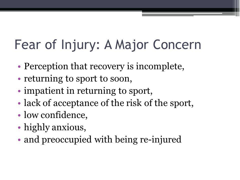 Fear of Injury: A Major Concern Perception that recovery is incomplete, returning to sport to soon, impatient in returning to sport, lack of acceptanc