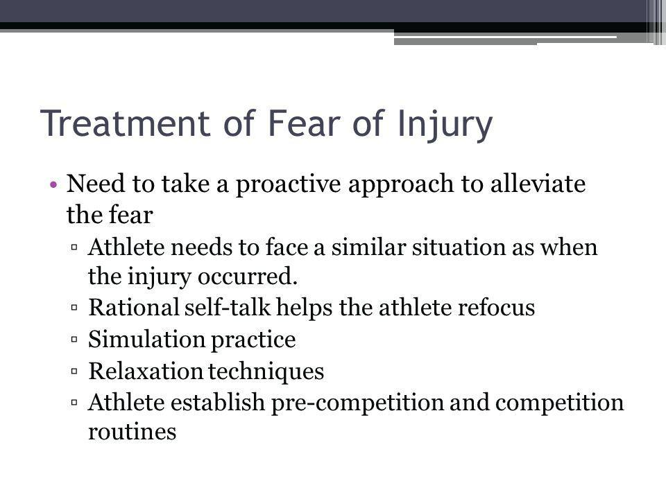Treatment of Fear of Injury Need to take a proactive approach to alleviate the fear Athlete needs to face a similar situation as when the injury occur