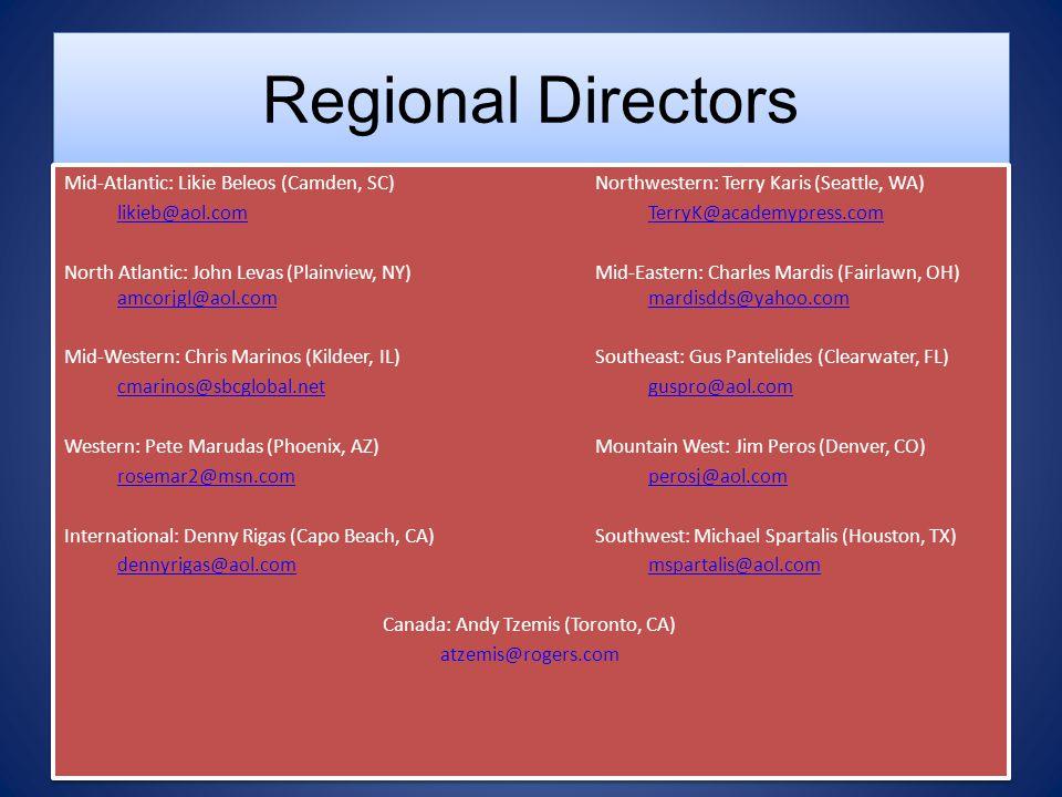 Regional Directors Mid-Atlantic: Likie Beleos (Camden, SC) Northwestern: Terry Karis (Seattle, WA) likieb@aol.comTerryK@academypress.comlikieb@aol.comTerryK@academypress.com North Atlantic: John Levas (Plainview, NY)Mid-Eastern: Charles Mardis (Fairlawn, OH) amcorjgl@aol.commardisdds@yahoo.com amcorjgl@aol.commardisdds@yahoo.com Mid-Western: Chris Marinos (Kildeer, IL)Southeast: Gus Pantelides (Clearwater, FL) cmarinos@sbcglobal.netguspro@aol.com Western: Pete Marudas (Phoenix, AZ)Mountain West: Jim Peros (Denver, CO) rosemar2@msn.comperosj@aol.com International: Denny Rigas (Capo Beach, CA)Southwest: Michael Spartalis (Houston, TX) dennyrigas@aol.commspartalis@aol.com Canada: Andy Tzemis (Toronto, CA) atzemis@rogers.com Mid-Atlantic: Likie Beleos (Camden, SC) Northwestern: Terry Karis (Seattle, WA) likieb@aol.comTerryK@academypress.comlikieb@aol.comTerryK@academypress.com North Atlantic: John Levas (Plainview, NY)Mid-Eastern: Charles Mardis (Fairlawn, OH) amcorjgl@aol.commardisdds@yahoo.com amcorjgl@aol.commardisdds@yahoo.com Mid-Western: Chris Marinos (Kildeer, IL)Southeast: Gus Pantelides (Clearwater, FL) cmarinos@sbcglobal.netguspro@aol.com Western: Pete Marudas (Phoenix, AZ)Mountain West: Jim Peros (Denver, CO) rosemar2@msn.comperosj@aol.com International: Denny Rigas (Capo Beach, CA)Southwest: Michael Spartalis (Houston, TX) dennyrigas@aol.commspartalis@aol.com Canada: Andy Tzemis (Toronto, CA) atzemis@rogers.com