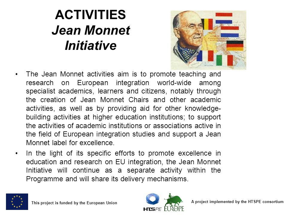 A project implemented by the HTSPE consortium This project is funded by the European Union ACTIVITIES Jean Monnet Initiative The Jean Monnet activities aim is to promote teaching and research on European integration world-wide among specialist academics, learners and citizens, notably through the creation of Jean Monnet Chairs and other academic activities, as well as by providing aid for other knowledge- building activities at higher education institutions; to support the activities of academic institutions or associations active in the field of European integration studies and support a Jean Monnet label for excellence.The Jean Monnet activities aim is to promote teaching and research on European integration world-wide among specialist academics, learners and citizens, notably through the creation of Jean Monnet Chairs and other academic activities, as well as by providing aid for other knowledge- building activities at higher education institutions; to support the activities of academic institutions or associations active in the field of European integration studies and support a Jean Monnet label for excellence.