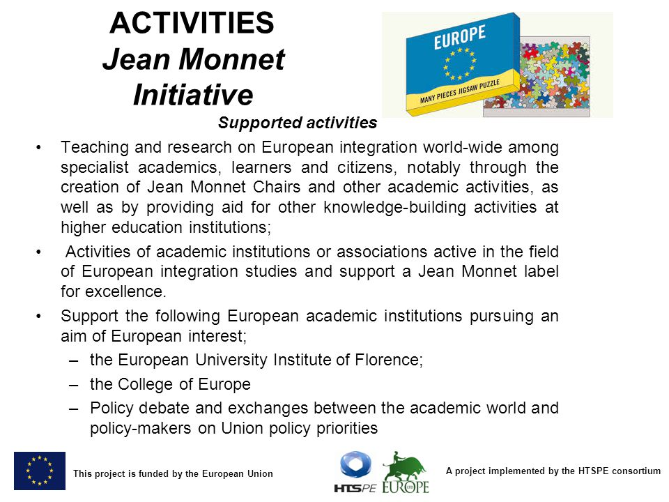 A project implemented by the HTSPE consortium This project is funded by the European Union ACTIVITIES Jean Monnet Initiative Supported activities Teaching and research on European integration world-wide among specialist academics, learners and citizens, notably through the creation of Jean Monnet Chairs and other academic activities, as well as by providing aid for other knowledge-building activities at higher education institutions;Teaching and research on European integration world-wide among specialist academics, learners and citizens, notably through the creation of Jean Monnet Chairs and other academic activities, as well as by providing aid for other knowledge-building activities at higher education institutions; Activities of academic institutions or associations active in the field of European integration studies and support a Jean Monnet label for excellence.