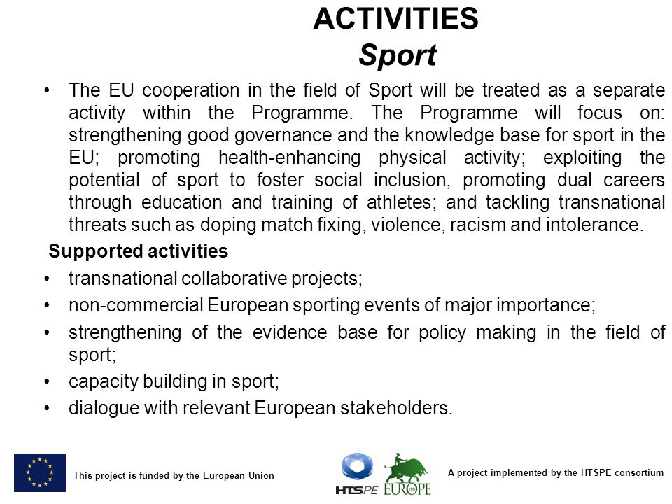 A project implemented by the HTSPE consortium This project is funded by the European Union ACTIVITIES Sport The EU cooperation in the field of Sport w