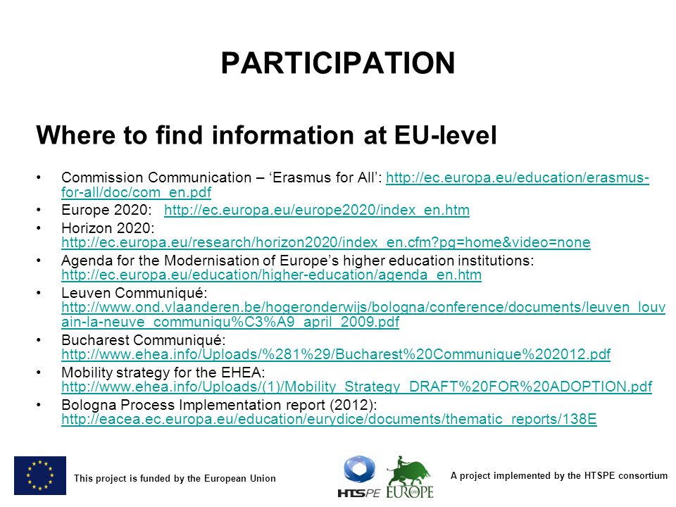 A project implemented by the HTSPE consortium This project is funded by the European Union PARTICIPATION Where to find information at EU-level Commission Communication – Erasmus for All: http://ec.europa.eu/education/erasmus- for-all/doc/com_en.pdfhttp://ec.europa.eu/education/erasmus- for-all/doc/com_en.pdf Europe 2020: http://ec.europa.eu/europe2020/index_en.htmhttp://ec.europa.eu/europe2020/index_en.htm Horizon 2020: http://ec.europa.eu/research/horizon2020/index_en.cfm?pg=home&video=none http://ec.europa.eu/research/horizon2020/index_en.cfm?pg=home&video=none Agenda for the Modernisation of Europes higher education institutions: http://ec.europa.eu/education/higher-education/agenda_en.htm http://ec.europa.eu/education/higher-education/agenda_en.htm Leuven Communiqué: http://www.ond.vlaanderen.be/hogeronderwijs/bologna/conference/documents/leuven_louv ain-la-neuve_communiqu%C3%A9_april_2009.pdf http://www.ond.vlaanderen.be/hogeronderwijs/bologna/conference/documents/leuven_louv ain-la-neuve_communiqu%C3%A9_april_2009.pdf Bucharest Communiqué: http://www.ehea.info/Uploads/%281%29/Bucharest%20Communique%202012.pdf http://www.ehea.info/Uploads/%281%29/Bucharest%20Communique%202012.pdf Mobility strategy for the EHEA: http://www.ehea.info/Uploads/(1)/Mobility_Strategy_DRAFT%20FOR%20ADOPTION.pdf http://www.ehea.info/Uploads/(1)/Mobility_Strategy_DRAFT%20FOR%20ADOPTION.pdf Bologna Process Implementation report (2012): http://eacea.ec.europa.eu/education/eurydice/documents/thematic_reports/138E http://eacea.ec.europa.eu/education/eurydice/documents/thematic_reports/138E