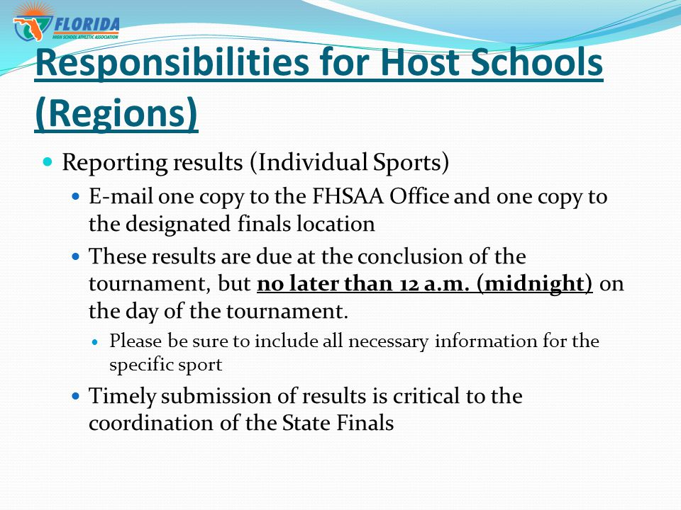 Responsibilities for Host Schools (Regions) Reporting results (Individual Sports)  one copy to the FHSAA Office and one copy to the designated finals location These results are due at the conclusion of the tournament, but no later than 12 a.m.
