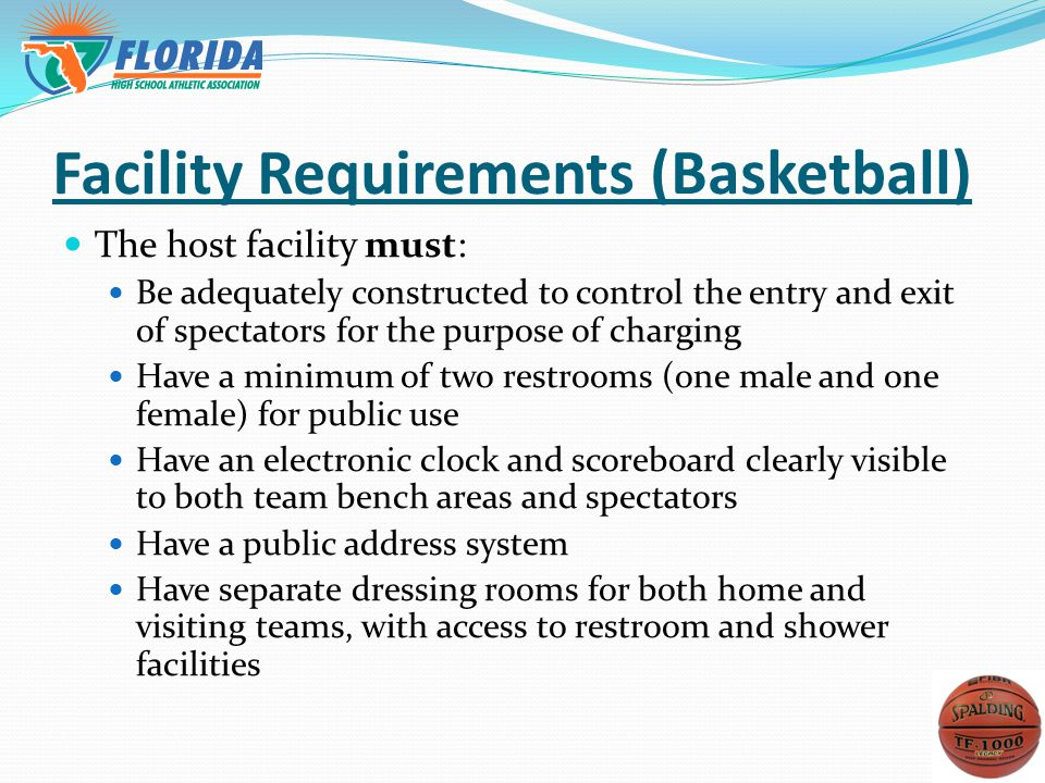 Facility Requirements (Basketball) The host facility must: Be adequately constructed to control the entry and exit of spectators for the purpose of charging Have a minimum of two restrooms (one male and one female) for public use Have an electronic clock and scoreboard clearly visible to both team bench areas and spectators Have a public address system Have separate dressing rooms for both home and visiting teams, with access to restroom and shower facilities