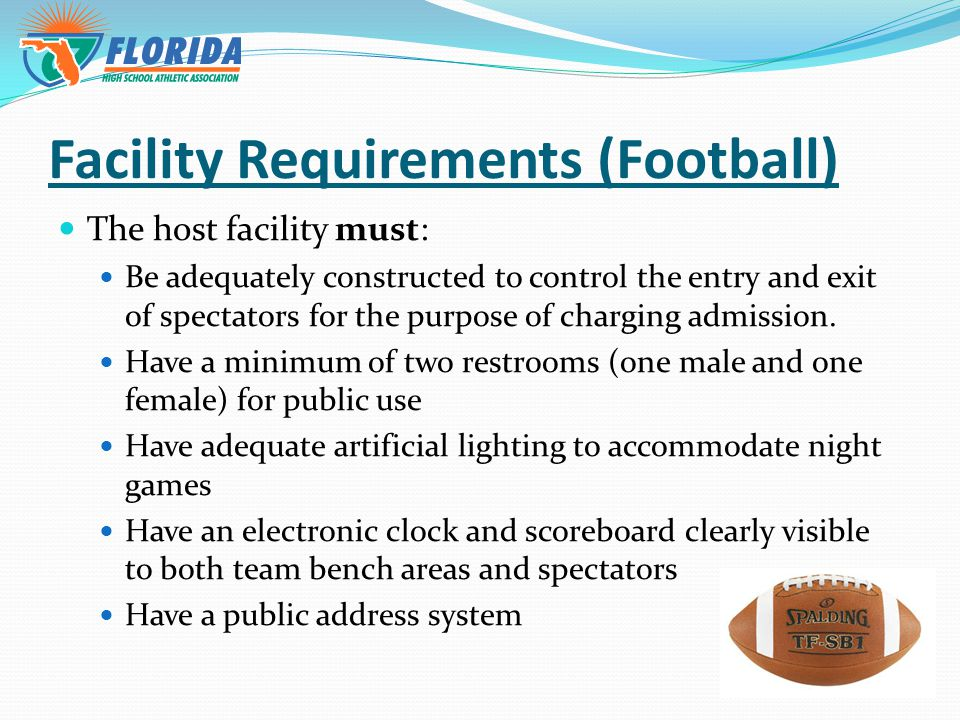 Facility Requirements (Football) The host facility must: Be adequately constructed to control the entry and exit of spectators for the purpose of charging admission.