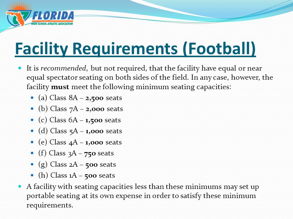 Facility Requirements (Football) It is recommended, but not required, that the facility have equal or near equal spectator seating on both sides of the field.