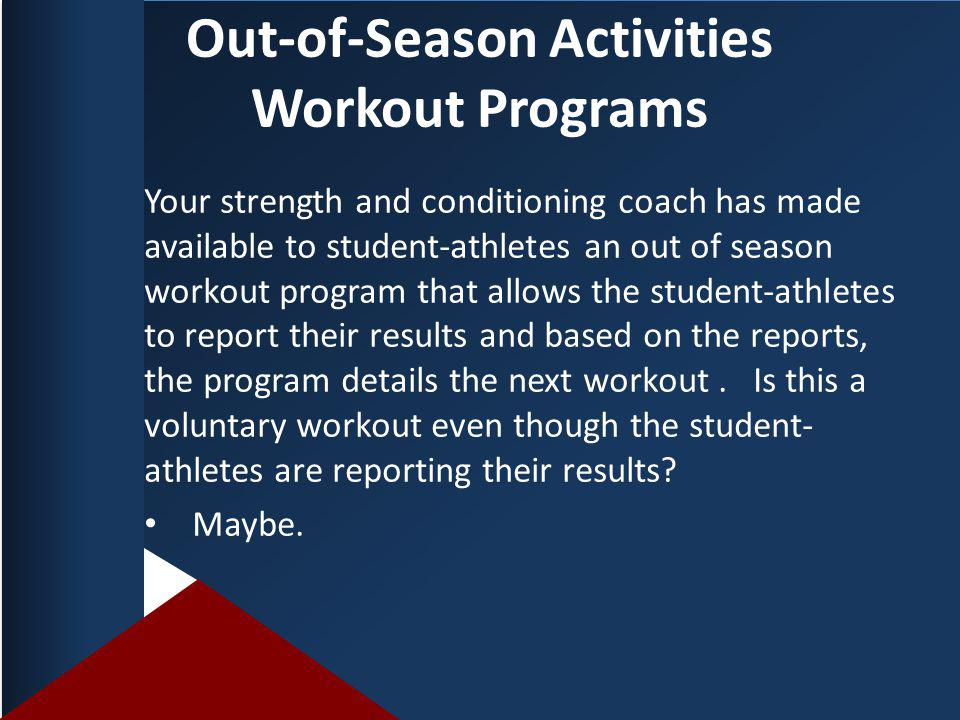 Out-of-Season Activities Workout Programs Your strength and conditioning coach has made available to student-athletes an out of season workout program that allows the student-athletes to report their results and based on the reports, the program details the next workout.