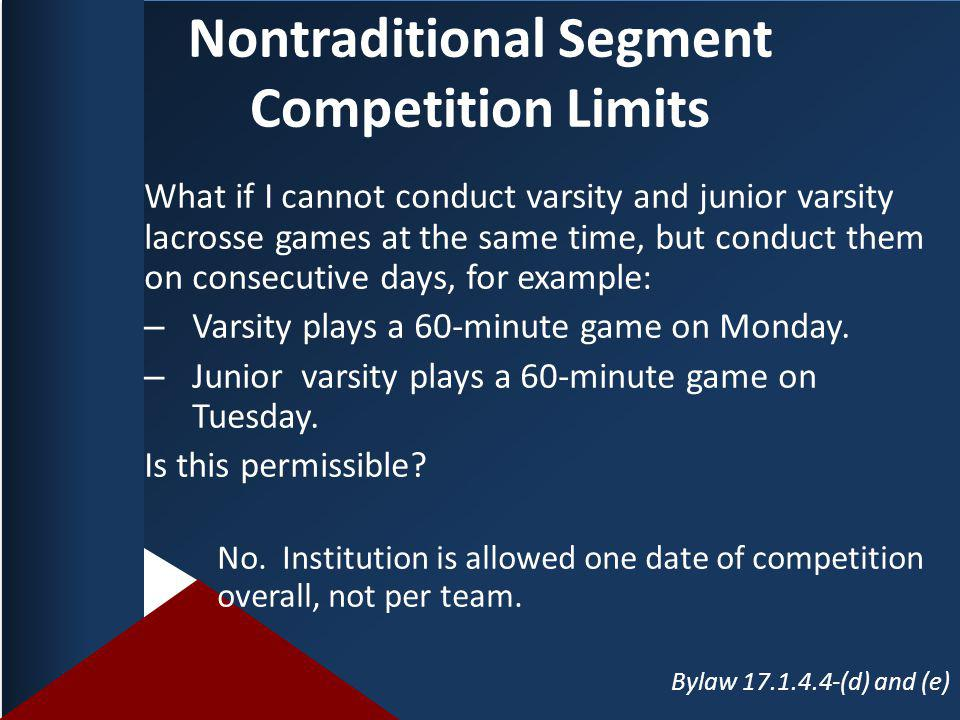 Nontraditional Segment Competition Limits What if I cannot conduct varsity and junior varsity lacrosse games at the same time, but conduct them on consecutive days, for example: – Varsity plays a 60-minute game on Monday.