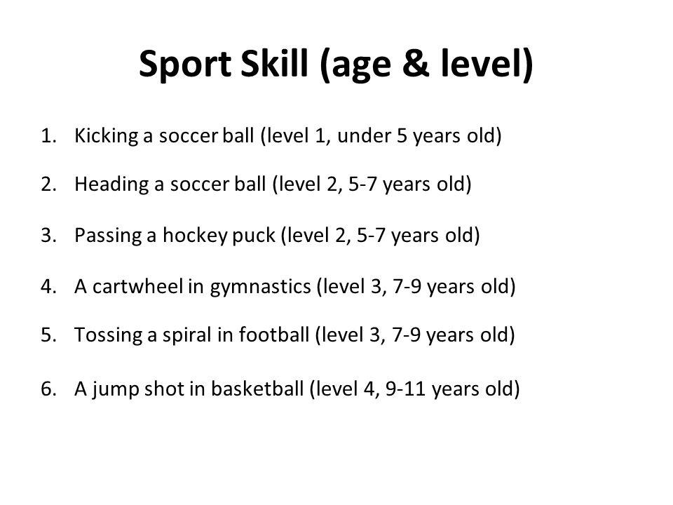 Sport Skill (age & level) 1.Kicking a soccer ball (level 1, under 5 years old) 2.Heading a soccer ball (level 2, 5-7 years old) 3.Passing a hockey puc
