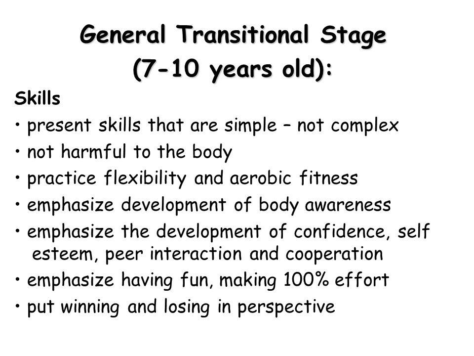 General Transitional Stage (7-10 years old): Skills present skills that are simple – not complex not harmful to the body practice flexibility and aero