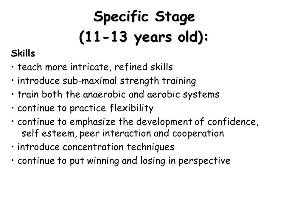Specific Stage (11-13 years old): Skills teach more intricate, refined skills introduce sub-maximal strength training train both the anaerobic and aer