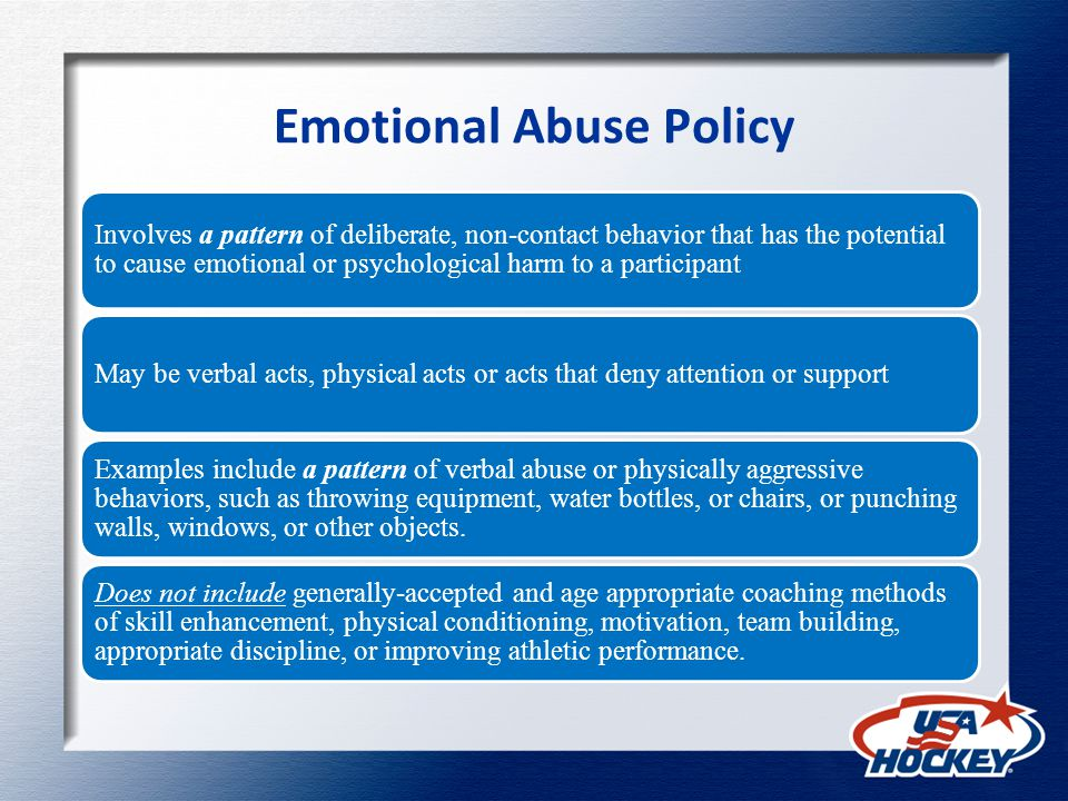 Emotional Abuse Policy Involves a pattern of deliberate, non-contact behavior that has the potential to cause emotional or psychological harm to a participant May be verbal acts, physical acts or acts that deny attention or support Examples include a pattern of verbal abuse or physically aggressive behaviors, such as throwing equipment, water bottles, or chairs, or punching walls, windows, or other objects.