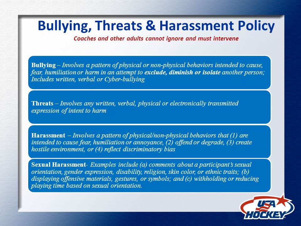 Bullying, Threats & Harassment Policy Coaches and other adults cannot ignore and must intervene Bullying – Involves a pattern of physical or non-physical behaviors intended to cause, fear, humiliation or harm in an attempt to exclude, diminish or isolate another person; Includes written, verbal or Cyber-bullying Threats – Involves any written, verbal, physical or electronically transmitted expression of intent to harm Harassment – Involves a pattern of physical/non-physical behaviors that (1) are intended to cause fear, humiliation or annoyance, (2) offend or degrade, (3) create hostile environment, or (4) reflect discriminatory bias Sexual Harassment- Examples include (a) comments about a participants sexual orientation, gender expression, disability, religion, skin color, or ethnic traits; (b) displaying offensive materials, gestures, or symbols; and (c) withholding or reducing playing time based on sexual orientation.