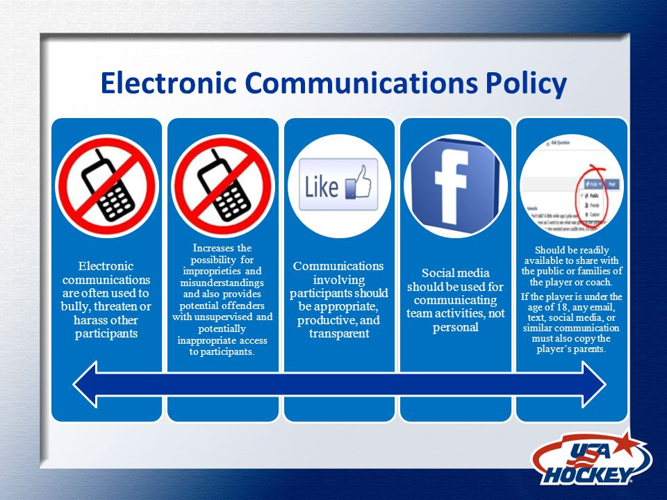 Electronic Communications Policy Electronic communications are often used to bully, threaten or harass other participants Increases the possibility for improprieties and misunderstandings and also provides potential offenders with unsupervised and potentially inappropriate access to participants.