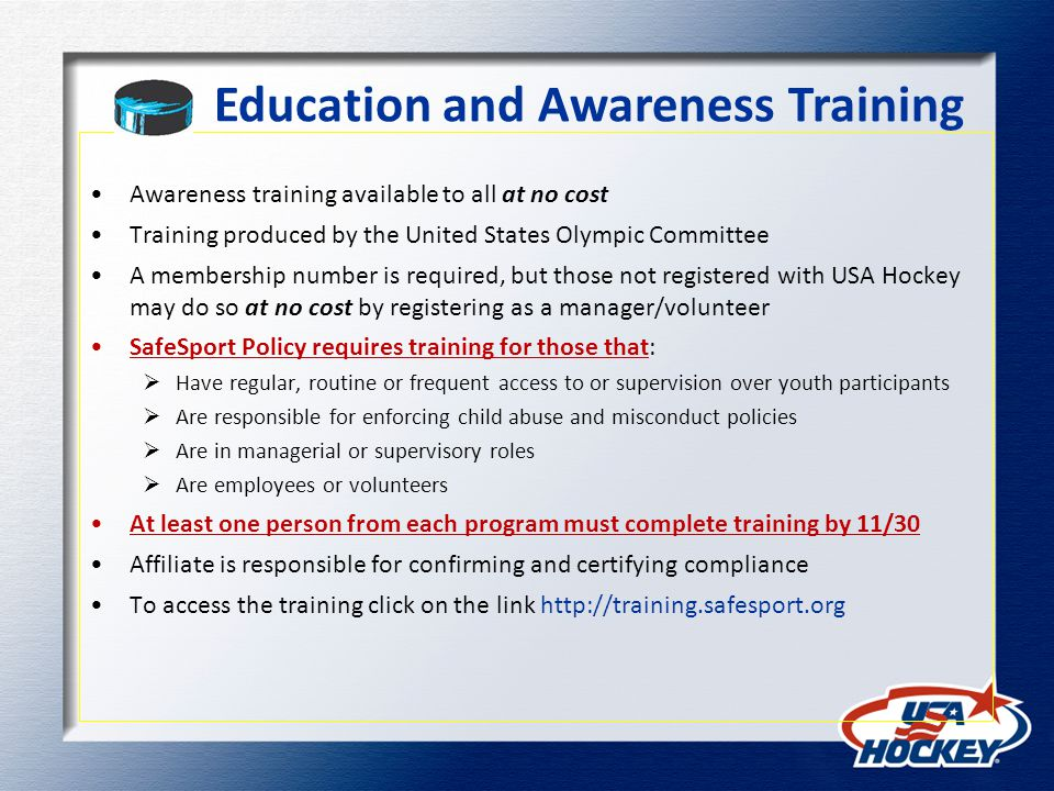 Education and Awareness Training Awareness training available to all at no cost Training produced by the United States Olympic Committee A membership number is required, but those not registered with USA Hockey may do so at no cost by registering as a manager/volunteer SafeSport Policy requires training for those that: Have regular, routine or frequent access to or supervision over youth participants Are responsible for enforcing child abuse and misconduct policies Are in managerial or supervisory roles Are employees or volunteers At least one person from each program must complete training by 11/30 Affiliate is responsible for confirming and certifying compliance To access the training click on the link http://training.safesport.org