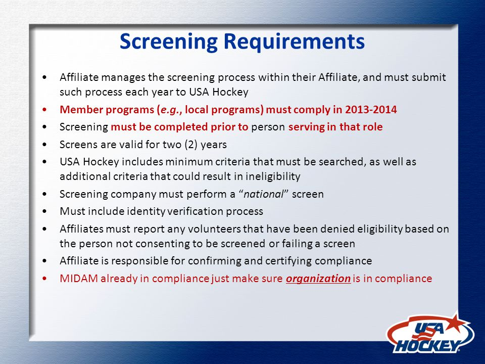 Screening Requirements Affiliate manages the screening process within their Affiliate, and must submit such process each year to USA Hockey Member programs (e.g., local programs) must comply in 2013-2014 Screening must be completed prior to person serving in that role Screens are valid for two (2) years USA Hockey includes minimum criteria that must be searched, as well as additional criteria that could result in ineligibility Screening company must perform a national screen Must include identity verification process Affiliates must report any volunteers that have been denied eligibility based on the person not consenting to be screened or failing a screen Affiliate is responsible for confirming and certifying compliance MIDAM already in compliance just make sure organization is in compliance