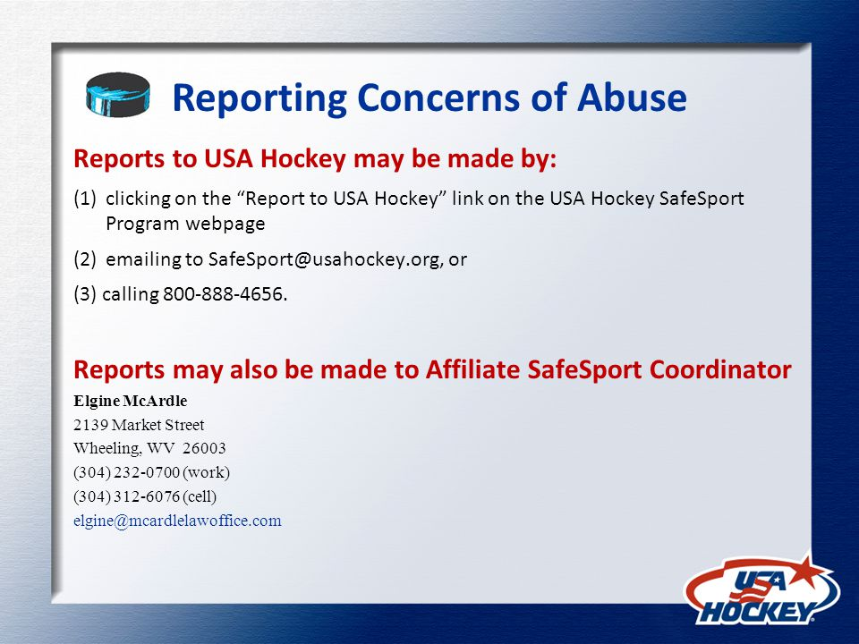 Reporting Concerns of Abuse Reports to USA Hockey may be made by: (1)clicking on the Report to USA Hockey link on the USA Hockey SafeSport Program webpage (2)emailing to SafeSport@usahockey.org, or (3) calling 800-888-4656.