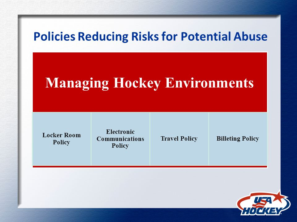 Policies Reducing Risks for Potential Abuse Managing Hockey Environments Locker Room Policy Electronic Communications Policy Travel PolicyBilleting Policy
