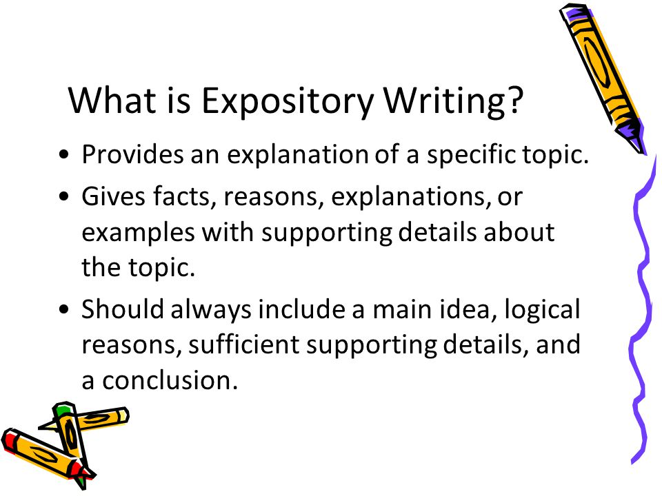 What is Expository Writing? Provides an explanation of a specific topic. Gives facts, reasons, explanations, or examples with supporting details about