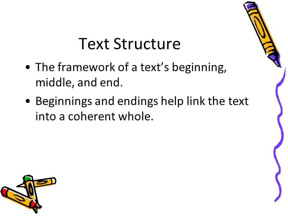 Text Structure The framework of a texts beginning, middle, and end. Beginnings and endings help link the text into a coherent whole.