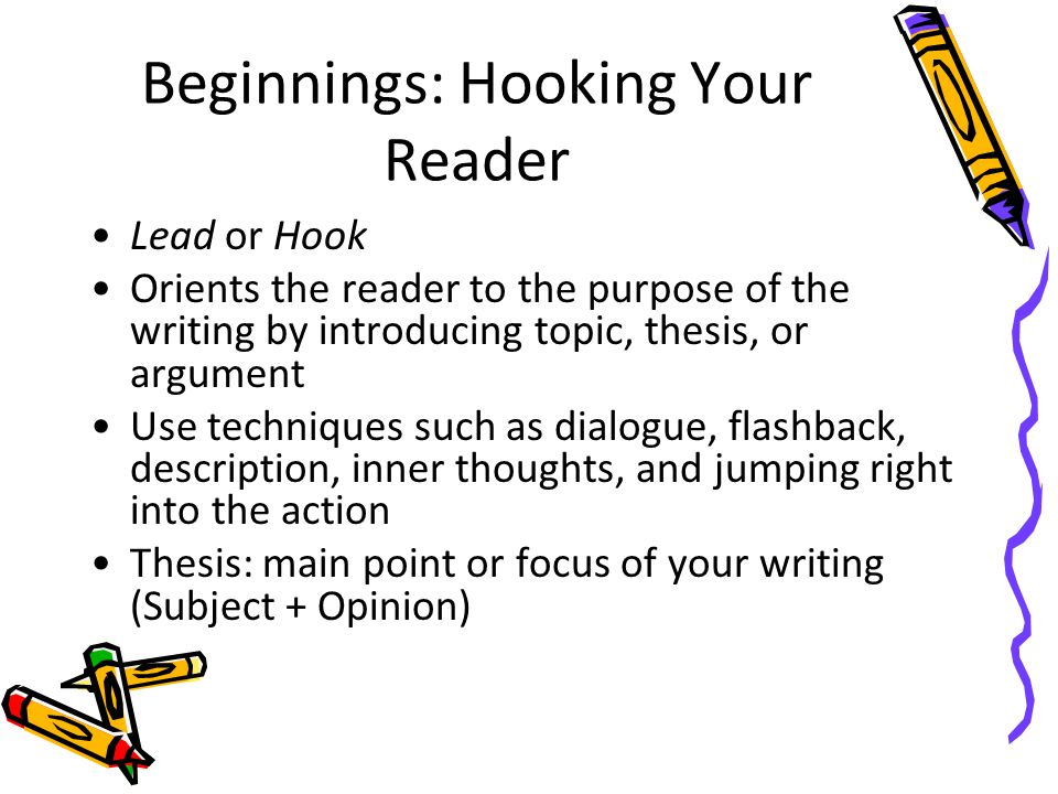 Beginnings: Hooking Your Reader Lead or Hook Orients the reader to the purpose of the writing by introducing topic, thesis, or argument Use techniques