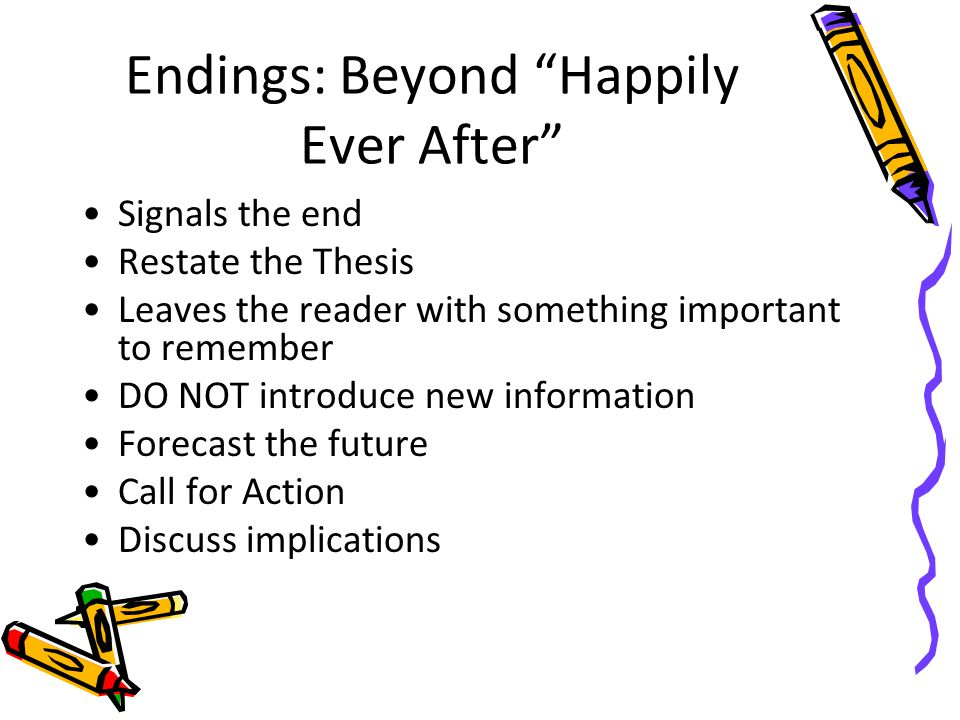 Endings: Beyond Happily Ever After Signals the end Restate the Thesis Leaves the reader with something important to remember DO NOT introduce new info