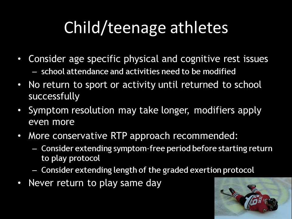 Child/teenage athletes Consider age specific physical and cognitive rest issues – school attendance and activities need to be modified No return to sport or activity until returned to school successfully Symptom resolution may take longer, modifiers apply even more More conservative RTP approach recommended: – Consider extending symptom-free period before starting return to play protocol – Consider extending length of the graded exertion protocol Never return to play same day