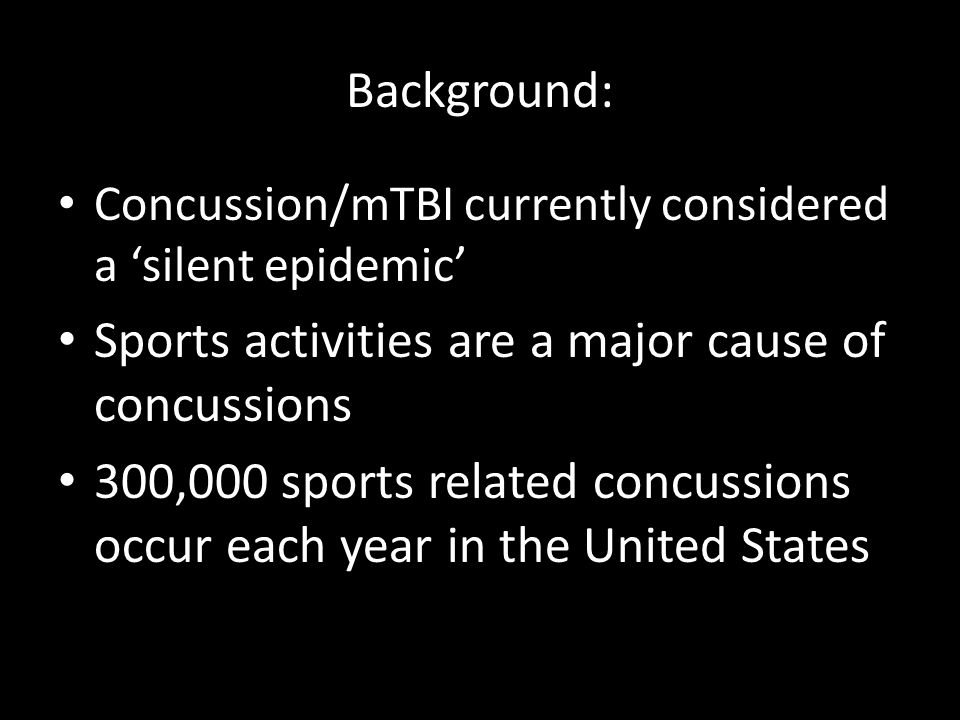 Background: Concussion/mTBI currently considered a silent epidemic Sports activities are a major cause of concussions 300,000 sports related concussions occur each year in the United States