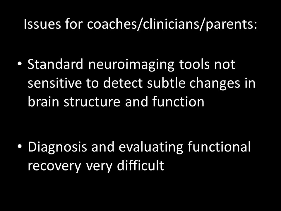 Issues for coaches/clinicians/parents: Standard neuroimaging tools not sensitive to detect subtle changes in brain structure and function Diagnosis and evaluating functional recovery very difficult
