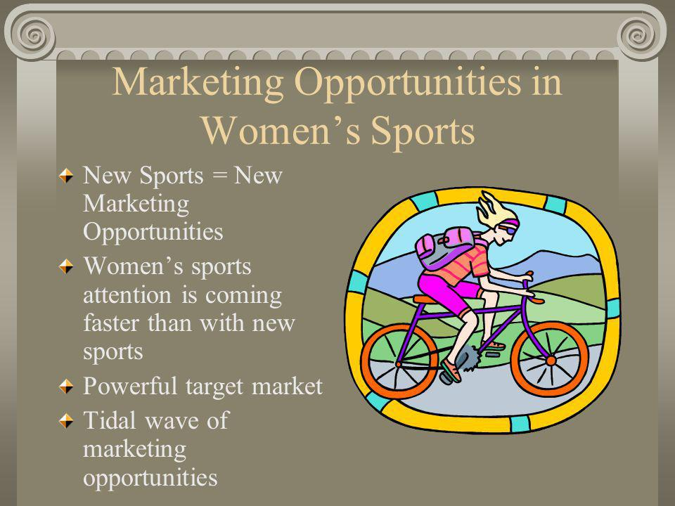 Marketing Opportunities in Womens Sports New Sports = New Marketing Opportunities Womens sports attention is coming faster than with new sports Powerful target market Tidal wave of marketing opportunities