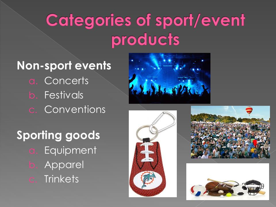 Non-sport events a. Concerts b. Festivals c. Conventions Sporting goods a.