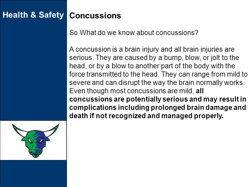 Health & Safety Concussions So What do we know about concussions? A concussion is a brain injury and all brain injuries are serious. They are caused b