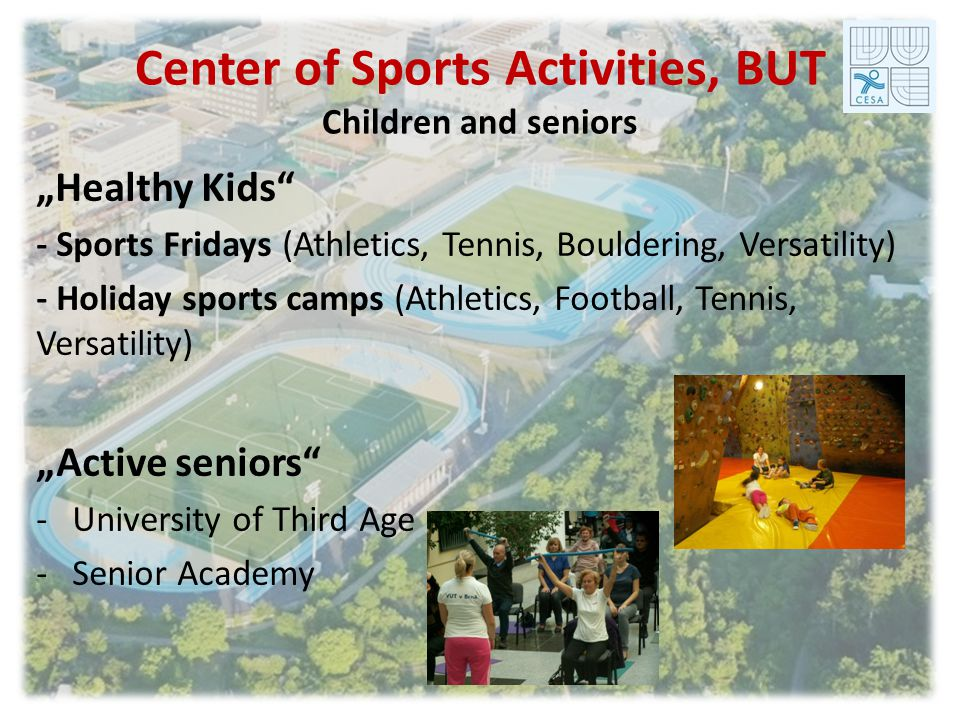 Center of Sports Activities, BUT Children and seniors Healthy Kids - Sports Fridays (Athletics, Tennis, Bouldering, Versatility) - Holiday sports camps (Athletics, Football, Tennis, Versatility) Active seniors -University of Third Age -Senior Academy