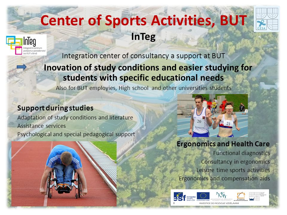 Center of Sports Activities, BUT InTeg Integration center of consultancy a support at BUT Inovation of study conditions and easier studying for students with specific educational needs Also for BUT employies, High school and other universities students Support during studies Adaptation of study conditions and literature Assistance services Psychological and special pedagogical support Ergonomics and Health Care Functional diagnostics Consultancy in ergonomics Leisure time sports activities Ergonomics and compensation aids
